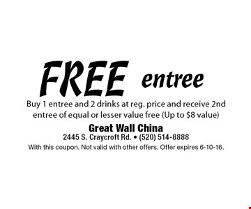 FREE entree Buy 1 entree and 2 drinks at reg. price and receive 2nd entree of equal or lesser value free (Up to $8 value). With this coupon. Not valid with other offers. Offer expires 6-10-16.