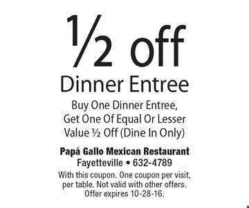 1/2 off Dinner Entree. Buy One Dinner Entree, Get One Of Equal Or Lesser Value 1/2 Off (Dine In Only). With this coupon. One coupon per visit, per table. Not valid with other offers. Offer expires 10-28-16.