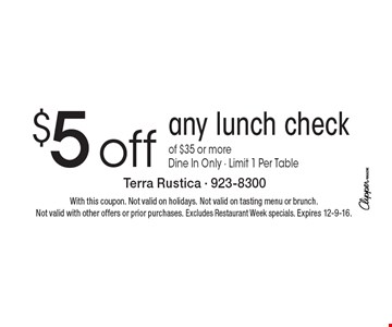 $5 off any lunch check of $35 or more. Dine In Only. Limit 1 Per Table. With this coupon. Not valid on holidays. Not valid on tasting menu or brunch. Not valid with other offers or prior purchases. Excludes Restaurant Week specials. Expires 12-9-16.
