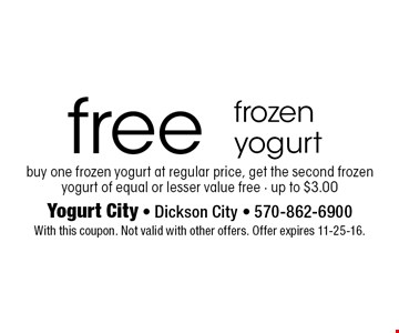 free frozen yogurt buy one frozen yogurt at regular price, get the second frozen yogurt of equal or lesser value free - up to $3.00. With this coupon. Not valid with other offers. Offer expires 11-25-16.