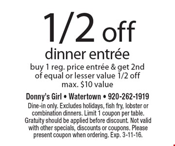 1/2 off dinner entrée buy 1 reg. price entrée & get 2nd of equal or lesser value 1/2 offmax. $10 value. Dine-in only. Excludes holidays, fish fry, lobster or combination dinners. Limit 1 coupon per table. Gratuity should be applied before discount. Not valid with other specials, discounts or coupons. Please present coupon when ordering. Exp. 3-11-16.