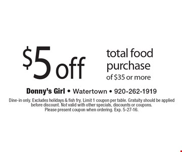 $5 off total food purchase of $35 or more. Dine-in only. Excludes holidays & fish fry. Limit 1 coupon per table. Gratuity should be applied before discount. Not valid with other specials, discounts or coupons. Please present coupon when ordering. Exp. 5-27-16.