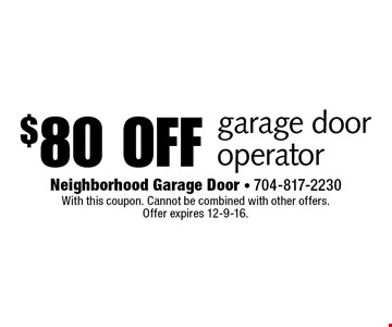 $80 off garage door operator. With this coupon. Cannot be combined with other offers. Offer expires 12-9-16.