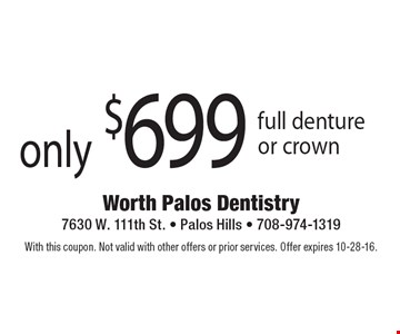 Only $699 full denture or crown. With this coupon. Not valid with other offers or prior services. Offer expires 10-28-16.