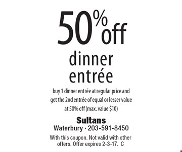 50% off dinner entree buy 1 dinner entree at regular price and get the 2nd entree of equal or lesser value at 50% off (max. value $10). With this coupon. Not valid with other offers. Offer expires 2-3-17. C
