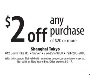 $2 off any purchase of $20 or more. With this coupon. Not valid with any other coupon, promotion or special. Not valid on New Year's Eve. Offer expires 2-3-17.
