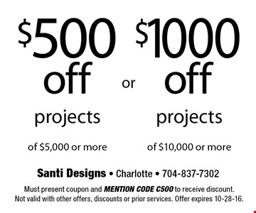 $500 Off Projects Of $5,000 Or More  OR  $1000 Off Projects Of $10,000 Or More. Must present coupon and mention code C500 to receive discount. Not valid with other offers, discounts or prior services. Offer expires 10-28-16.