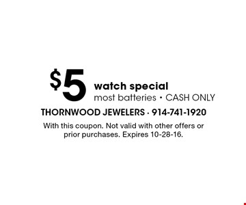 $5 watch special most batteries, CASH ONLY. With this coupon. Not valid with other offers or prior purchases. Expires 10-28-16.
