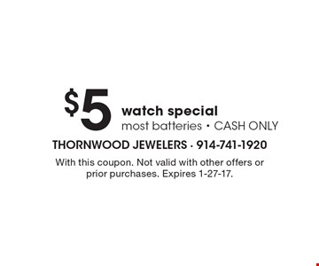 $5 watch special. Most batteries. CASH ONLY. With this coupon. Not valid with other offers or prior purchases. Expires 1-27-17.