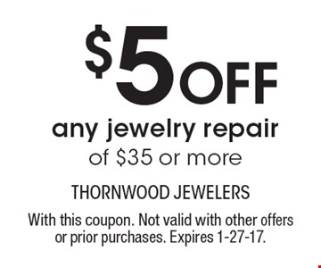 $5 OFF any jewelry repair of $35 or more. With this coupon. Not valid with other offers or prior purchases. Expires 1-27-17.