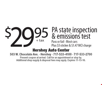 $29.95+ tax PA state inspection& emissions test pass or fail. Most cars. Plus $5 sticker & $1.47 MCI charge. Present coupon at arrival. Call for an appointment or stop by. Additional shop supply & disposal fees may apply. Expires 11-13-16.