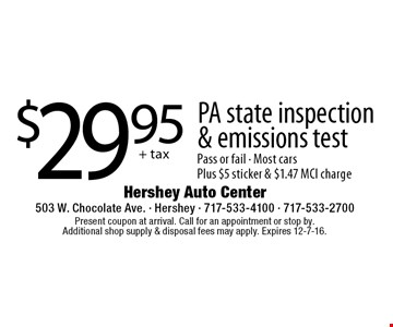 $29.95 + tax PA state inspection & emissions test Pass or fail. Most cars Plus $5 sticker & $1.47 MCI charge. Present coupon at arrival. Call for an appointment or stop by. Additional shop supply & disposal fees may apply. Expires 12-7-16.