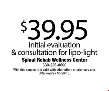 $39.95 initial evaluation & consultation for lipo-light. With this coupon. Not valid with other offers or prior services. Offer expires 10-28-16.