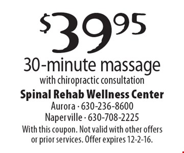 $39.95 30-minute massage with chiropractic consultation. With this coupon. Not valid with other offers or prior services. Offer expires 12-2-16.