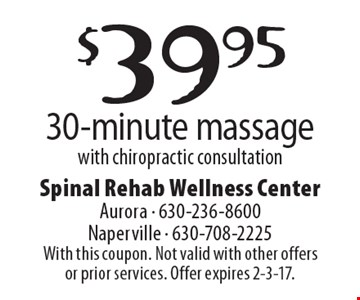 $39.95 30-minute massage with chiropractic consultation. With this coupon. Not valid with other offers or prior services. Offer expires 2-3-17.