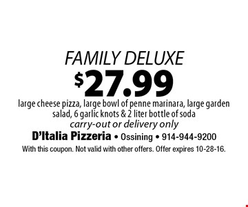 $27.99 FAMILY DELUXE. Large cheese pizza, large bowl of penne marinara, large garden salad, 6 garlic knots & 2 liter bottle of soda, carry-out or delivery only. With this coupon. Not valid with other offers. Offer expires 10-28-16.