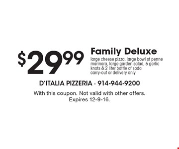 $29.99 Family Deluxe large cheese pizza, large bowl of penne marinara, large garden salad, 6 garlic knots & 2 liter bottle of soda carry-out or delivery only. With this coupon. Not valid with other offers. Expires 12-9-16.