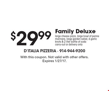 $29.99 Family Deluxe large cheese pizza, large bowl of penne marinara, large garden salad, 6 garlic knots & 2 liter bottle of soda carry-out or delivery only. With this coupon. Not valid with other offers. Expires 1/27/17.