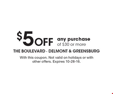 $5 Off any purchase of $30 or more. With this coupon. Not valid on holidays or with other offers. Expires 10-28-16.