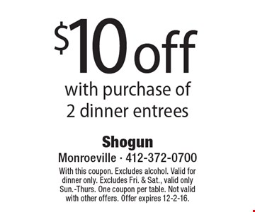 $10 off with purchase of 2 dinner entrees. With this coupon. Excludes alcohol. Valid for dinner only. Excludes Fri. & Sat., valid only Sun.-Thurs. One coupon per table. Not valid with other offers. Offer expires 12-2-16.