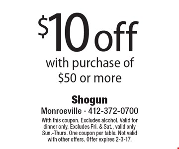$10 off with purchase of $50 or more. With this coupon. Excludes alcohol. Valid for dinner only. Excludes Fri. & Sat., valid only Sun.-Thurs. One coupon per table. Not valid with other offers. Offer expires 2-3-17.
