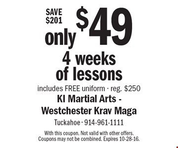 only $49 4 weeks of lessons. Includes FREE uniform - reg. $250. With this coupon. Not valid with other offers. Coupons may not be combined. Expires 10-28-16.