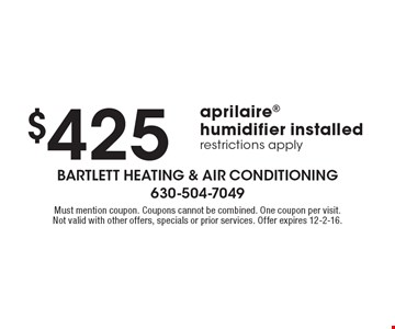 $425 Aprilaire humidifier installed. Restrictions apply. Must mention coupon. Coupons cannot be combined. One coupon per visit. Not valid with other offers, specials or prior services. Offer expires 12-2-16.
