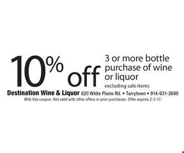 10% off 3 or more bottle purchase of wine or liquor. Excluding sale items. With this coupon. Not valid with other offers or prior purchases. Offer expires 2-3-17.