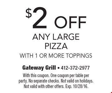 $2 OFF Any Large Pizza With 1 Or More Toppings. With this coupon. One coupon per table per party. No separate checks. Not valid on holidays. Not valid with other offers. Exp. 10/28/16.