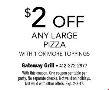 $2 OFF Any Large Pizza With 1 Or More Toppings. With this coupon. One coupon per table per party. No separate checks. Not valid on holidays.Not valid with other offers. Exp. 2-3-17.