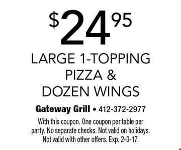 $24.95 Large 1-Topping Pizza & Dozen Wings. With this coupon. One coupon per table per party. No separate checks. Not valid on holidays. Not valid with other offers. Exp. 2-3-17.