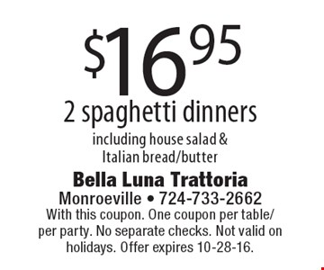 $16.95 2 spaghetti dinners including house salad & Italian bread/butter. With this coupon. One coupon per table/per party. No separate checks. Not valid on holidays. Offer expires 10-28-16.