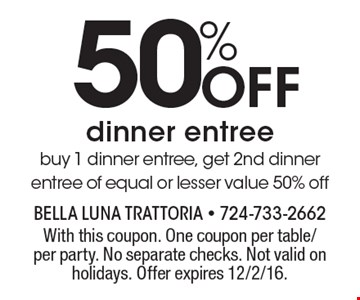 50% Off dinner entree. Buy 1 dinner entree, get 2nd dinner entree of equal or lesser value 50% off. With this coupon. One coupon per table/per party. No separate checks. Not valid on holidays. Offer expires 12/2/16.