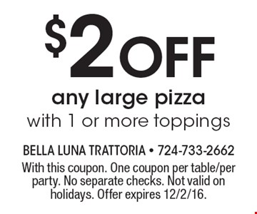$2 Off any large pizza with 1 or more toppings. With this coupon. One coupon per table/per party. No separate checks. Not valid on holidays. Offer expires 12/2/16.