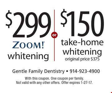 $299 ZOOM! whitening OR $150 take-home whitening original price $375. With this coupon. One coupon per family. Not valid with any other offers. Offer expires 1-27-17.