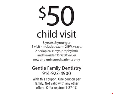 $50 child visit 8 years & younger 1 visit - includes exam, 2 BW x-rays, 2 periapical x-rays, prophylaxis and fluoride TX ($250 value) new and uninsured patients only. With this coupon. One coupon per family. Not valid with any other offers. Offer expires 1-27-17.