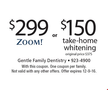 $299 ZOOM!® whitening OR $150 take-home whitening, original price $375. With this coupon. One coupon per family. Not valid with any other offers. Offer expires 12-9-16.