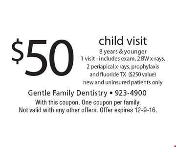 $50 child visit, 8 years & younger. 1 visit - includes exam, 2 BW x-rays, 2 periapical x-rays, prophylaxis and fluoride TX ($250 value). New and uninsured patients only. With this coupon. One coupon per family. Not valid with any other offers. Offer expires 12-9-16.