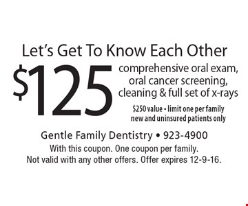 Let's Get To Know Each Other! $125 comprehensive oral exam, oral cancer screening, cleaning & full set of x-rays, $250 value - limit one per family. New and uninsured patients only. With this coupon. One coupon per family. Not valid with any other offers. Offer expires 12-9-16.