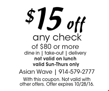 $15 off any check of $80 or more dine in   take-out   delivery not valid on lunch valid Sun-Thurs only. With this coupon. Not valid with other offers. Offer expires 10/28/16.
