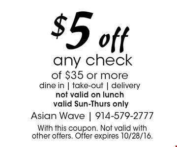$5 off any check of $35 or more dine in   take-out   delivery not valid on lunch valid Sun-Thurs only. With this coupon. Not valid with other offers. Offer expires 10/28/16.