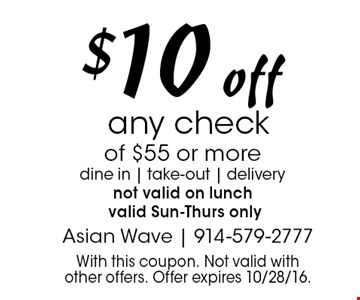 $10 off any check of $55 or more dine in   take-out   delivery not valid on lunch valid Sun-Thurs only. With this coupon. Not valid with other offers. Offer expires 10/28/16.