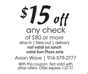 $15 off any check of $80 or more. dine in, take-out, delivery. not valid on lunch valid Sun.-Thurs. only. With this coupon. Not valid with other offers. Offer expires 1-27-17.