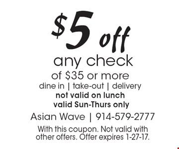 $5 off any check of $35 or more. dine in, take-out, delivery. not valid on lunch valid Sun.-Thurs. only. With this coupon. Not valid with other offers. Offer expires 1-27-17.