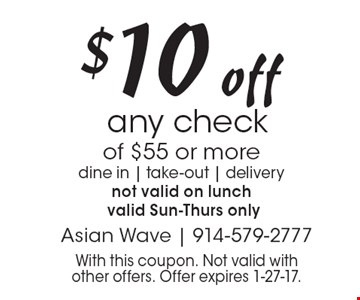 $10 off any check of $55 or more. dine in, take-out, delivery. not valid on lunch valid Sun.-Thurs. only. With this coupon. Not valid with other offers. Offer expires 1-27-17.