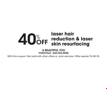 40% Off laser hair reduction & laser skin resurfacing. With this coupon. Not valid with other offers or prior services. Offer expires 10-28-16.