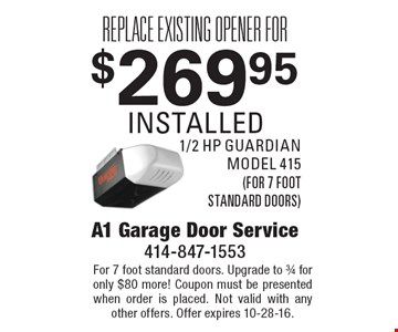 Replace existing opener for $269.95, installed. 1/2 hp Guardian model 415. For 7 foot standard doors. Upgrade to 3/4 for only $80 more! Coupon must be presented when order is placed. Not valid with any other offers. Offer expires 10-28-16.