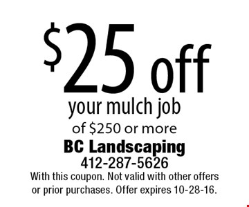 $25 off your mulch job of $250 or more. With this coupon. Not valid with other offers or prior purchases. Offer expires 10-28-16.