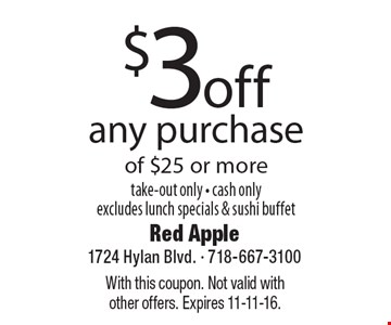 $3 off any purchase of $25 or more. Take-out only. Cash only. Excludes lunch specials & sushi buffet. With this coupon. Not valid with other offers. Expires 11-11-16.