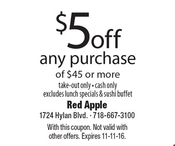 $5 off any purchase of $45 or more. Take-out only. Cash only. Excludes lunch specials & sushi buffet. With this coupon. Not valid with other offers. Expires 11-11-16.